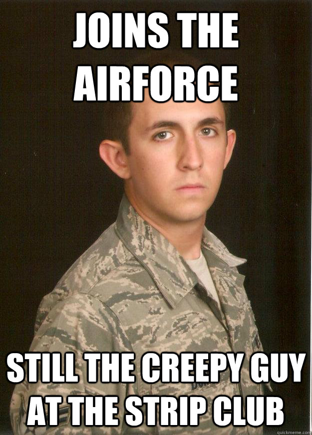 Joins the airforce still the creepy guy at the strip club - Joins the airforce still the creepy guy at the strip club  Tech School Airman