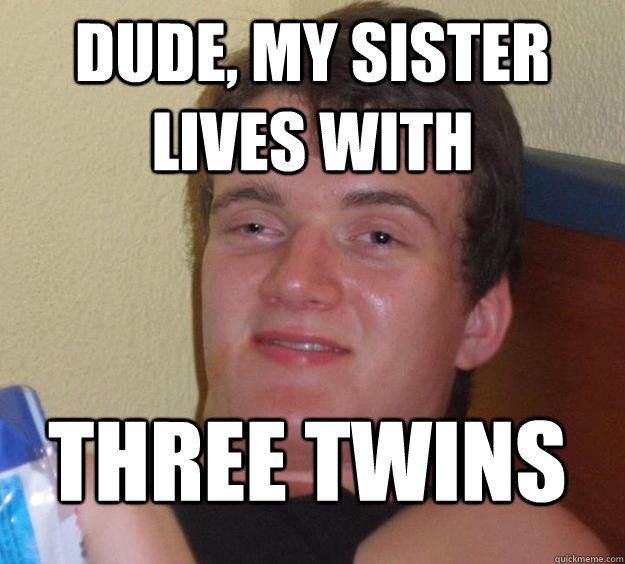 dude, my sister lives with three twins - dude, my sister lives with three twins  10 Guy