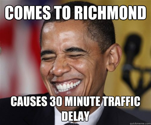 comes to richmond causes 30 minute traffic delay - comes to richmond causes 30 minute traffic delay  Scumbag Obama