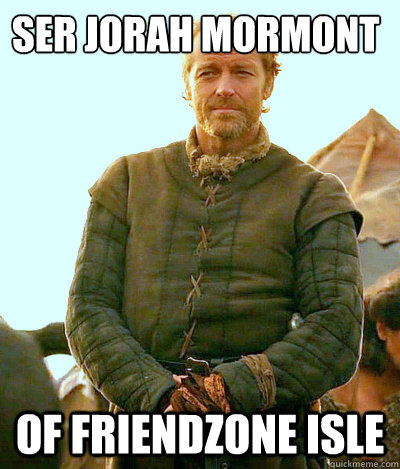 Ser JOrah Mormont of Friendzone Isle  Ser Jorah Mormont Friendzone