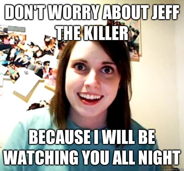 Don't worry about jeff the killer Because i will be watching you all night - Don't worry about jeff the killer Because i will be watching you all night  Misc