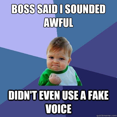 Boss said i sounded awful didn't even use a fake voice - Boss said i sounded awful didn't even use a fake voice  Success Kid