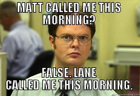MATT CALLED ME THIS MORNING? FALSE. LANE CALLED ME THIS MORNING. Dwight