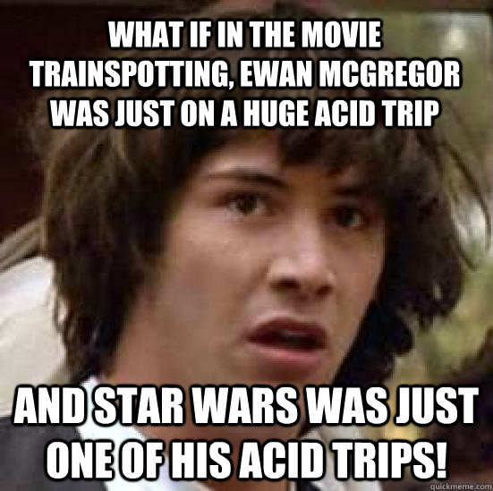 What if in the movie trainspotting, ewan mcgregor was just on a huge acid trip and star wars was just one of his acid trips! - What if in the movie trainspotting, ewan mcgregor was just on a huge acid trip and star wars was just one of his acid trips!  conspiracy keanu