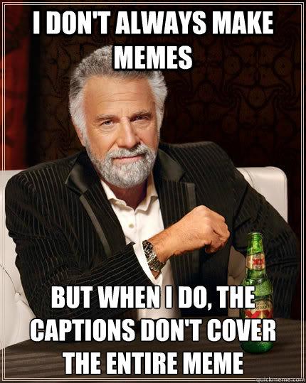 I don't always make memes but when I do, the captions don't cover the entire meme - I don't always make memes but when I do, the captions don't cover the entire meme  The Most Interesting Man In The World