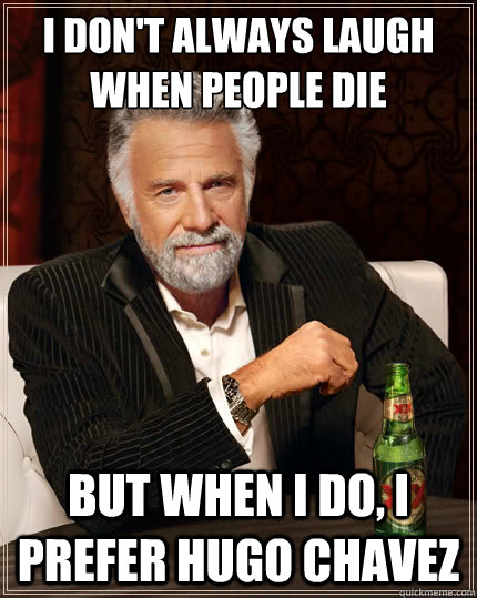 I don't always laugh when people die But when i do, I prefer Hugo Chavez