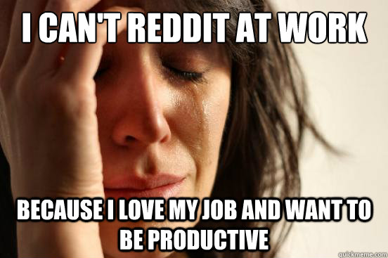 I can't reddit at work  Because I love my job and want to be productive - I can't reddit at work  Because I love my job and want to be productive  First World Problems