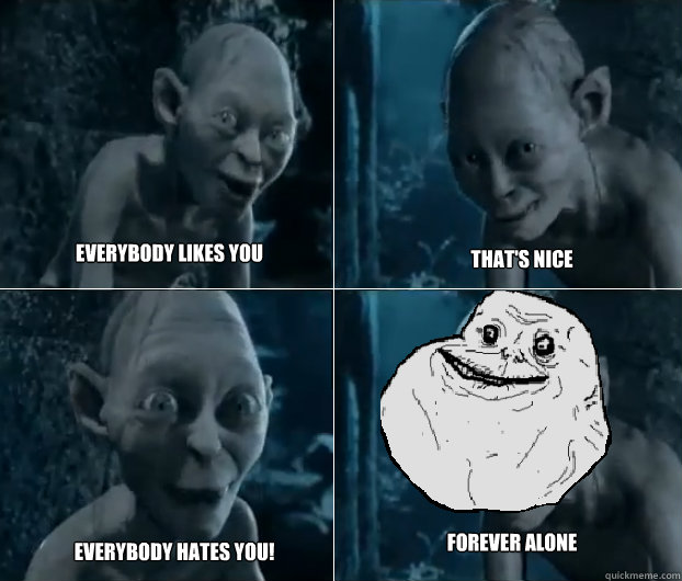 EVERYBODY LIKES YOU  THAT'S NICE  EVERYBODY HATES YOU! forever alone