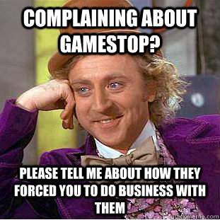 complaining about gamestop? please tell me about how they forced you to do business with them - complaining about gamestop? please tell me about how they forced you to do business with them  Condescending Wonka