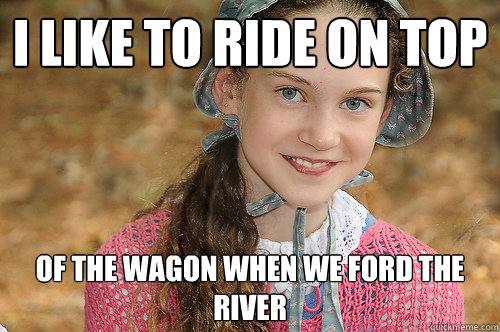 i like to ride on top of the wagon when we ford the river