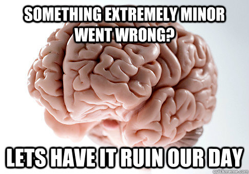something extremely minor went wrong? lets have it ruin our day - something extremely minor went wrong? lets have it ruin our day  Scumbag Brain