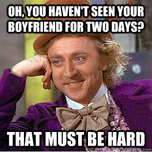 Oh, you haven't seen your boyfriend for two days? That must be hard - Oh, you haven't seen your boyfriend for two days? That must be hard  Condescending Wonka