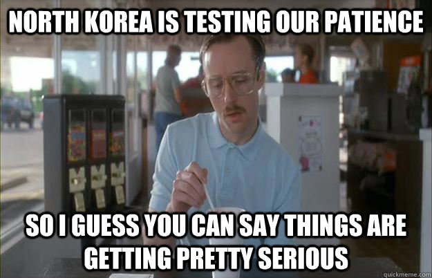 North Korea is testing our patience So I guess you can say things are getting pretty serious - North Korea is testing our patience So I guess you can say things are getting pretty serious  Things are getting pretty serious