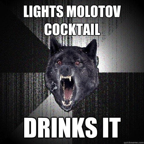 lights molotov cocktail drinks it - lights molotov cocktail drinks it  Insanity Wolf