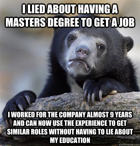 i lied about having a masters degree to get a job i worked for the company almost 9 years and can now use the experience to get similar roles without having to lie about my education - i lied about having a masters degree to get a job i worked for the company almost 9 years and can now use the experience to get similar roles without having to lie about my education  Confession Bear