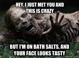 Hey, I just met you and this is crazy But I'm on Bath Salts, and your face looks tasty