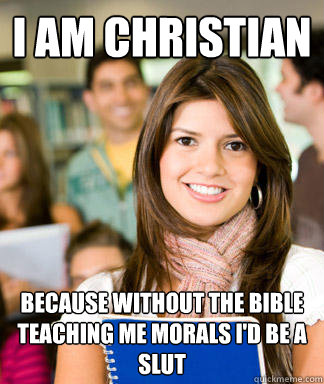 I am christian because without the bible teaching me morals I'd be a slut