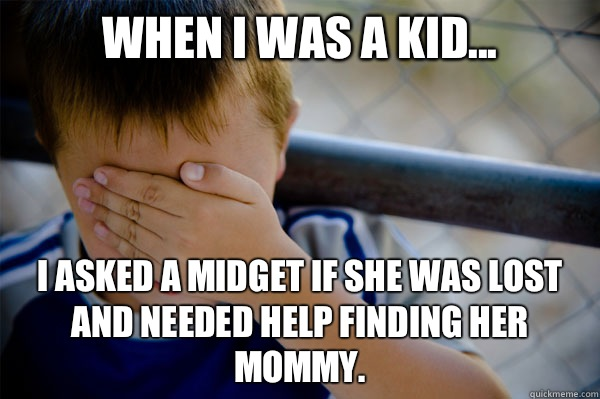 When I was a kid... I asked a midget if she was lost and needed help finding her mommy. - When I was a kid... I asked a midget if she was lost and needed help finding her mommy.  Misc