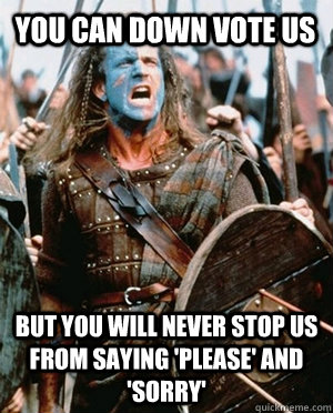 You can Down vote us But you will never stop us from saying 'please' and 'sorry'  - You can Down vote us But you will never stop us from saying 'please' and 'sorry'   William wallace