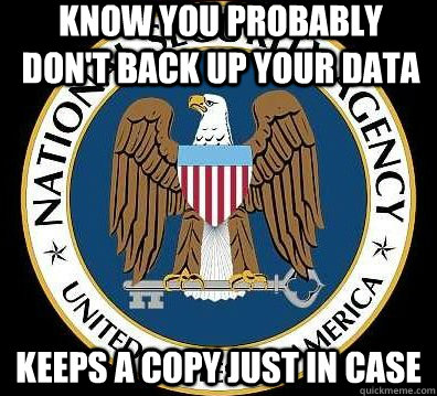 Know you probably don't back up your data keeps a copy just in case  Good Guy NSA
