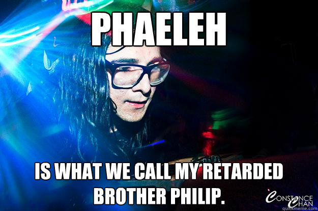 phaeleh Is what we call my retarded brother philip.