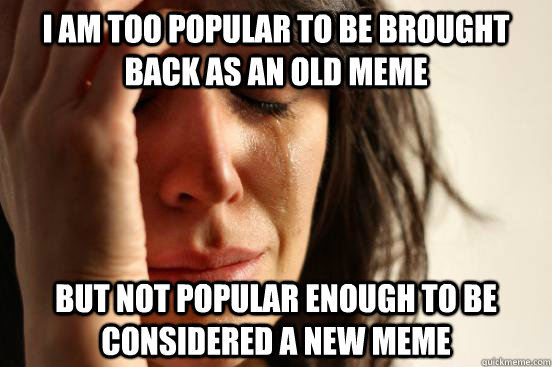 I am too popular to be brought back as an old meme But not popular enough to be considered a new meme - I am too popular to be brought back as an old meme But not popular enough to be considered a new meme  First World Problems