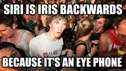Siri is Iris backwards Because it's an eye phone  - Siri is Iris backwards Because it's an eye phone   Sudden Clarity Clarence