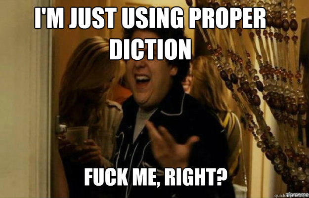 I'm just using proper diction FUCK ME, RIGHT? - I'm just using proper diction FUCK ME, RIGHT?  fuck me right
