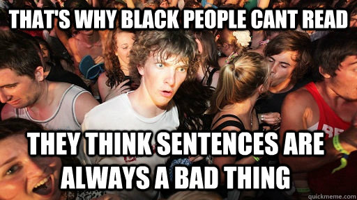 That's why black people cant read they think sentences are always a bad thing - That's why black people cant read they think sentences are always a bad thing  Sudden Clarity Clarence
