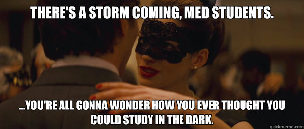 There's a storm coming, med students. ...you're all gonna wonder how you ever thought you could study in the dark. - There's a storm coming, med students. ...you're all gonna wonder how you ever thought you could study in the dark.  theres a storm coming