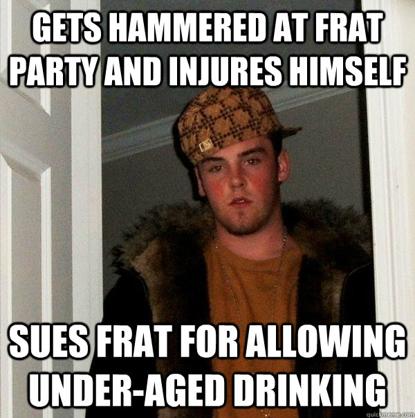gets hammered at frat party and injures himself sues frat for allowing under-aged drinking  - gets hammered at frat party and injures himself sues frat for allowing under-aged drinking   Scumbag Steve