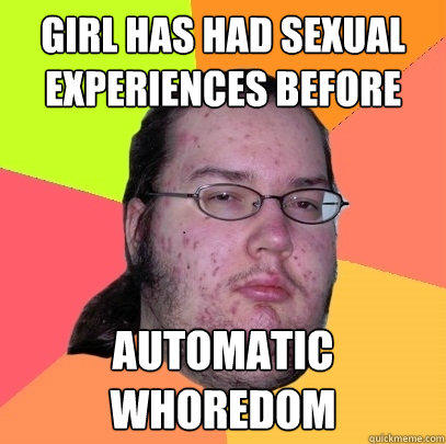 Girl has had sexual experiences before automatic whoredom - Girl has had sexual experiences before automatic whoredom  Butthurt Dweller