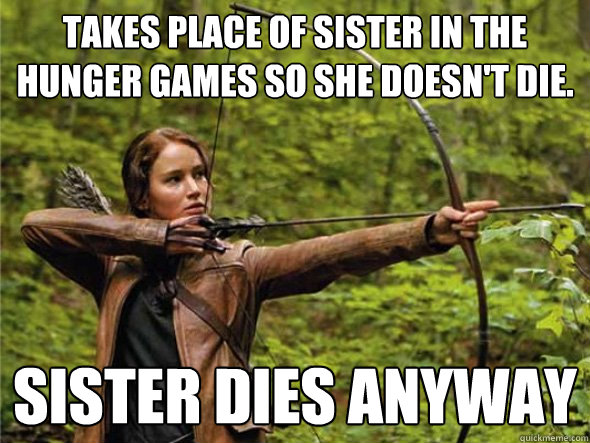 Takes place of sister in the hunger games so she doesn't die. Sister dies anyway - Takes place of sister in the hunger games so she doesn't die. Sister dies anyway  Bad Luck Katniss