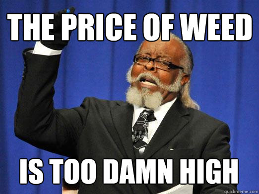 THE price of weed IS too damn high