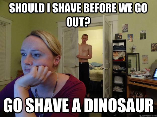should I shave before we go out? go shave a dinosaur - should I shave before we go out? go shave a dinosaur  Redditors Husband