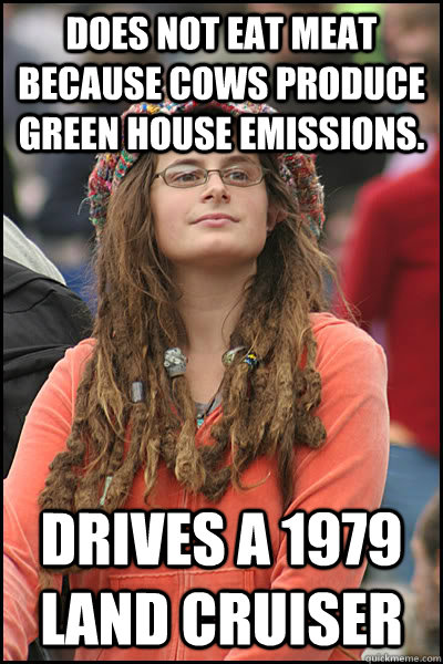 Does not eat meat because cows produce green house emissions. Drives a 1979 Land Cruiser - Does not eat meat because cows produce green house emissions. Drives a 1979 Land Cruiser  College Liberal