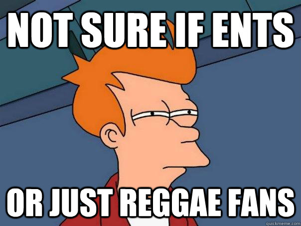 Not sure if ents Or just reggae fans - Not sure if ents Or just reggae fans  Futurama Fry