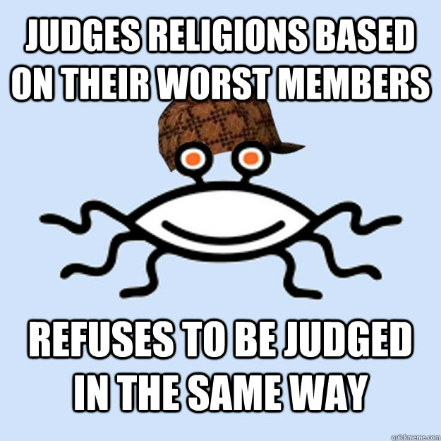 Judges religions based on their worst members refuses to be judged in the same way - Judges religions based on their worst members refuses to be judged in the same way  Scumbag rAtheism