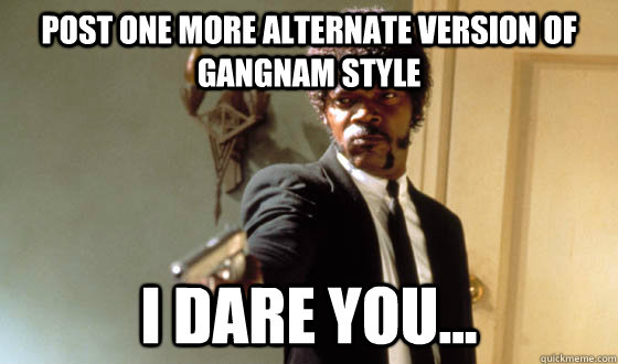 Post one more alternate version of gangnam style  I dare you...