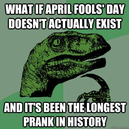 what if april fools' day doesn't actually exist and it's been the longest prank in history - what if april fools' day doesn't actually exist and it's been the longest prank in history  Philosoraptor