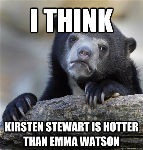 I think kirsten stewart is hotter than emma watson - I think kirsten stewart is hotter than emma watson  Confession Bear