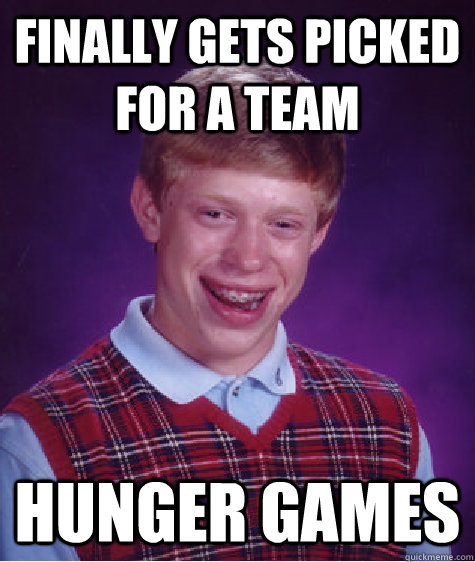 Finally gets picked for a team hunger games - Finally gets picked for a team hunger games  Bad Luck Brian