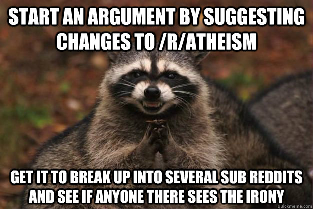 start an argument by suggesting changes to /r/atheism  get it to break up into several sub reddits and see if anyone there sees the irony - start an argument by suggesting changes to /r/atheism  get it to break up into several sub reddits and see if anyone there sees the irony  Evil Plotting Raccoon