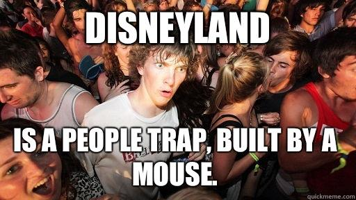 Disneyland Is a people trap, built by a mouse. - Disneyland Is a people trap, built by a mouse.  Sudden Clarity Clarence