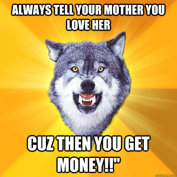 Always tell your mother you love her Cuz then you get money!!