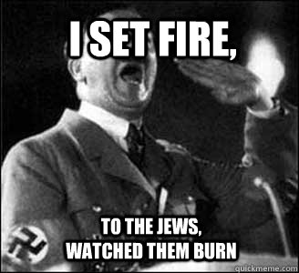 I SET FIRE,  TO THE JEWS, WATCHED THEM BURN  Hitler