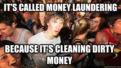 It's called money laundering because it's cleaning dirty money - It's called money laundering because it's cleaning dirty money  Sudden Clarity Clarence