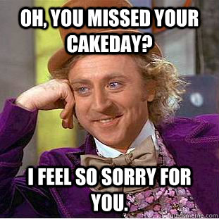 Oh, you missed your cakeday? I feel so sorry for you.  Condescending Wonka