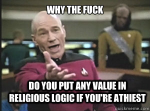 why the fuck do you put any value in religious logic if you're athiest - why the fuck do you put any value in religious logic if you're athiest  Annoyed Picard