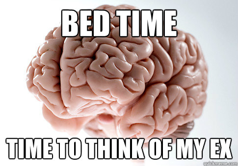 Bed time Time to think of my ex - Bed time Time to think of my ex  Scumbag Brain